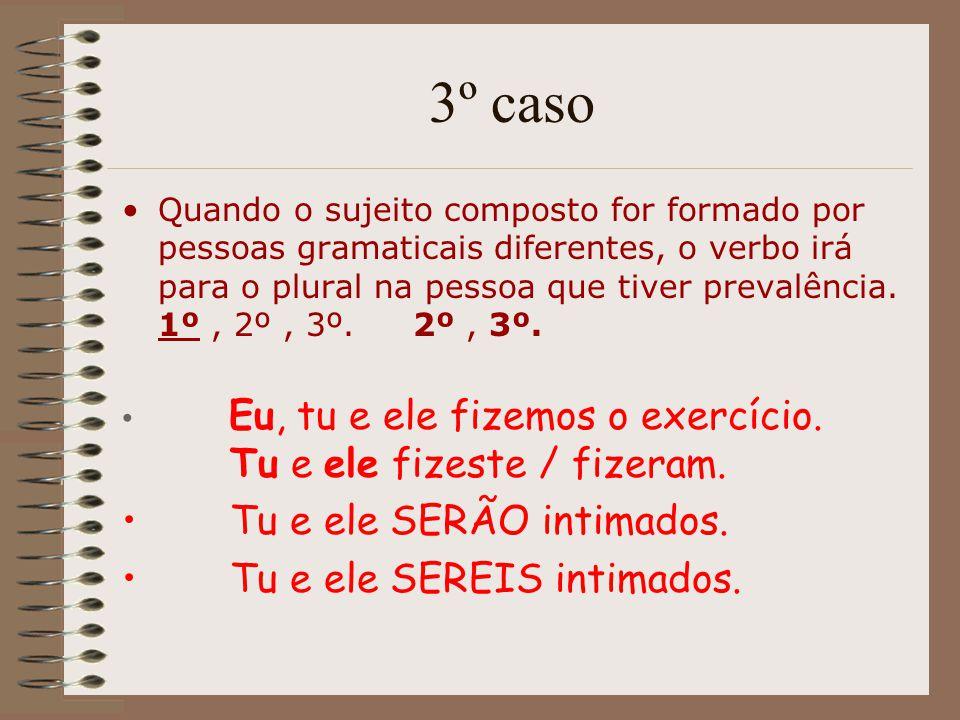3º caso Quando o sujeito composto for formado por pessoas gramaticais diferentes, o verbo irá para o plural na pessoa que tiver prevalência. 1º, 2º, 3