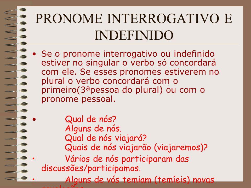 PRONOME INTERROGATIVO E INDEFINIDO Se o pronome interrogativo ou indefinido estiver no singular o verbo só concordará com ele. Se esses pronomes estiv