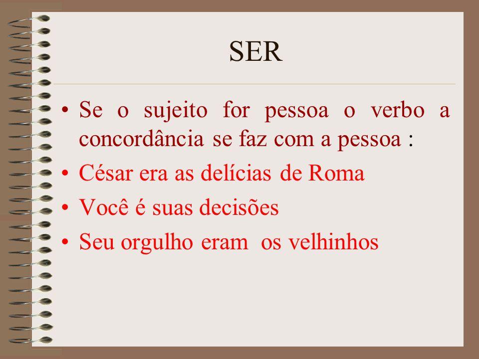 SER Se o sujeito for pessoa o verbo a concordância se faz com a pessoa : César era as delícias de Roma Você é suas decisões Seu orgulho eram os velhin
