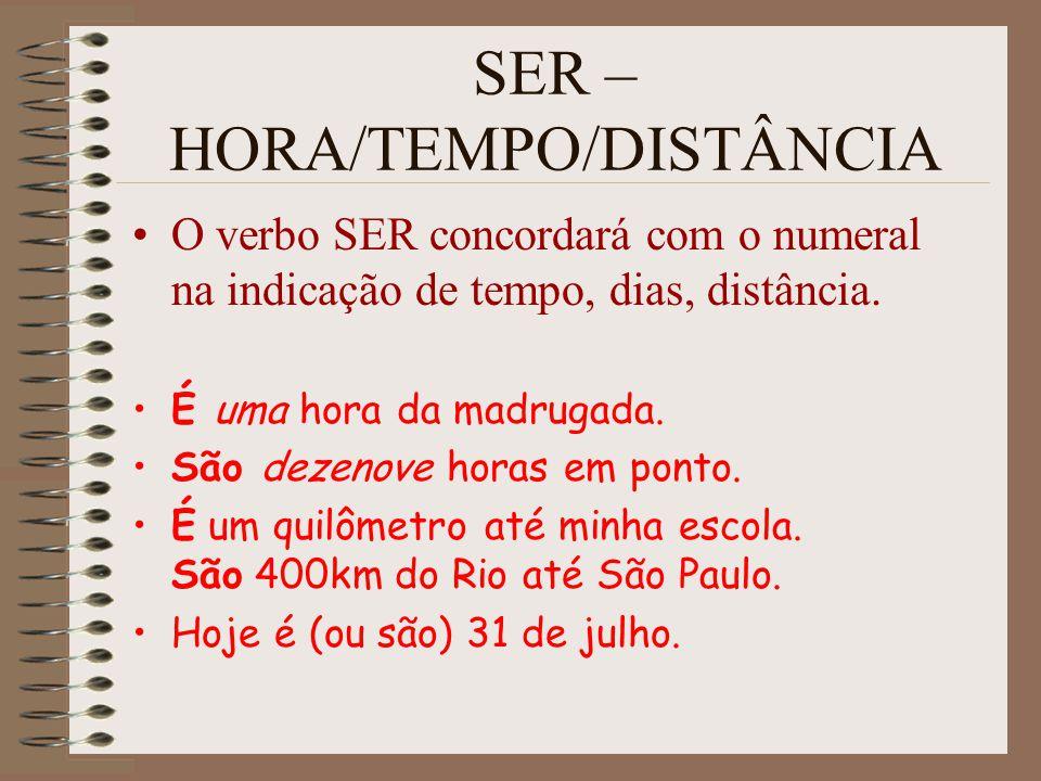 SER – HORA/TEMPO/DISTÂNCIA O verbo SER concordará com o numeral na indicação de tempo, dias, distância. É uma hora da madrugada. São dezenove horas em
