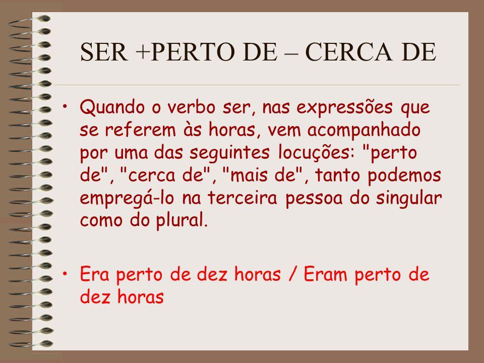 SER +PERTO DE – CERCA DE Quando o verbo ser, nas expressões que se referem às horas, vem acompanhado por uma das seguintes locuções: