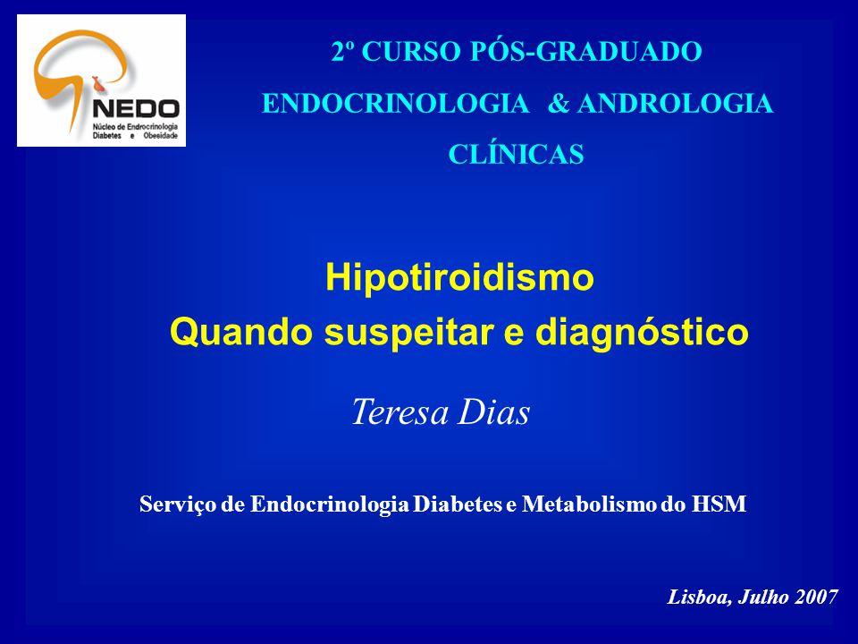 Hipotiroidismo Quando suspeitar e diagnóstico Teresa Dias 2º CURSO PÓS-GRADUADO ENDOCRINOLOGIA & ANDROLOGIA CLÍNICAS Lisboa, Julho 2007 Serviço de End