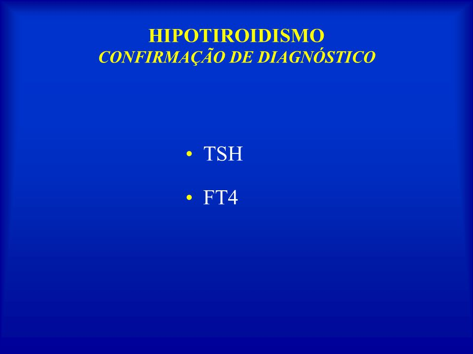 HIPOTIROIDISMO PRIMÁRIO SUBCLÍNICOFT 4 N TSH PRIMÁRIO CLÍNICOFT 4 TSH CENTRAL(2º e 3º) FT 4 TSH N, ou