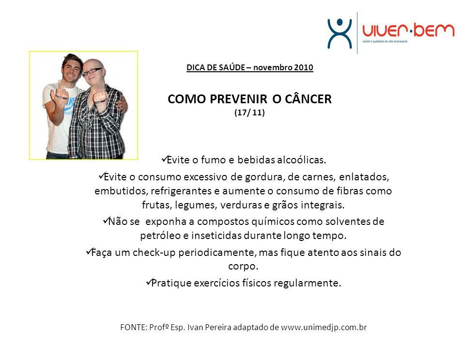 DICA DE SAÚDE – novembro 2010 COMO PREVENIR O CÂNCER (17/ 11) Evite o fumo e bebidas alcoólicas. Evite o consumo excessivo de gordura, de carnes, enla