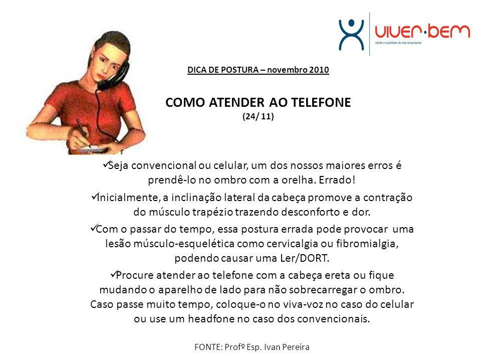 DICA DE POSTURA – novembro 2010 COMO ATENDER AO TELEFONE (24/ 11) Seja convencional ou celular, um dos nossos maiores erros é prendê-lo no ombro com a