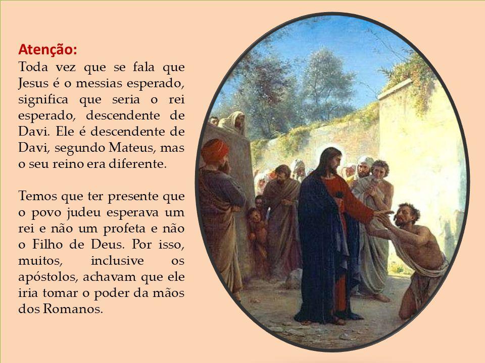 Atenção: Toda vez que se fala que Jesus é o messias esperado, significa que seria o rei esperado, descendente de Davi. Ele é descendente de Davi, segu