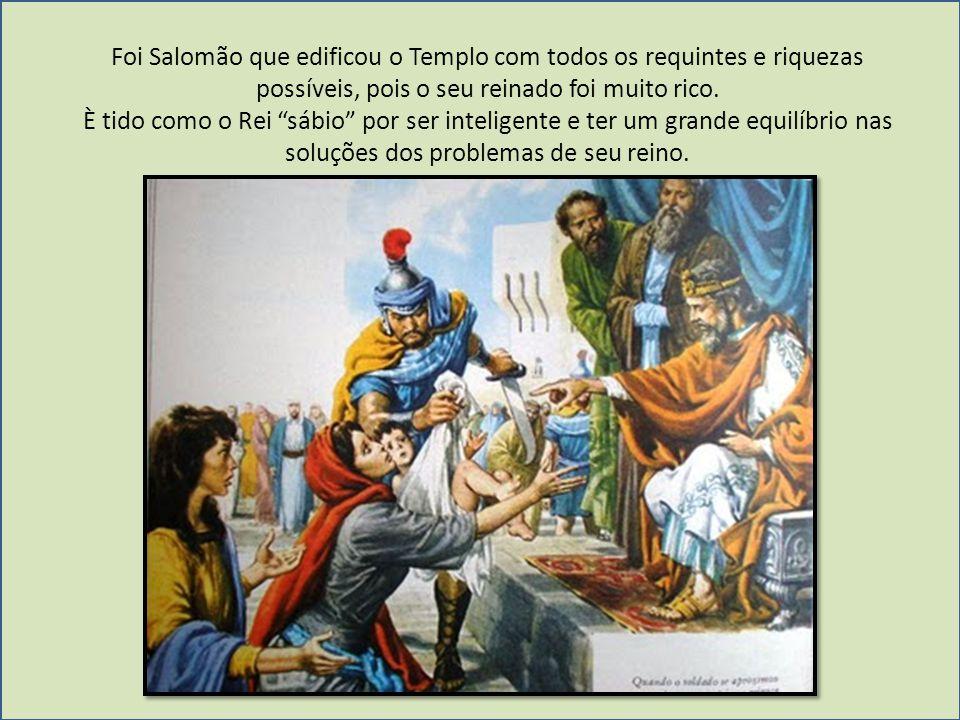 Foi Salomão que edificou o Templo com todos os requintes e riquezas possíveis, pois o seu reinado foi muito rico. È tido como o Rei sábio por ser inte