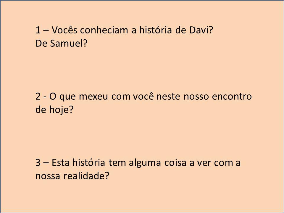 1 – Vocês conheciam a história de Davi? De Samuel? 2 - O que mexeu com você neste nosso encontro de hoje? 3 – Esta história tem alguma coisa a ver com