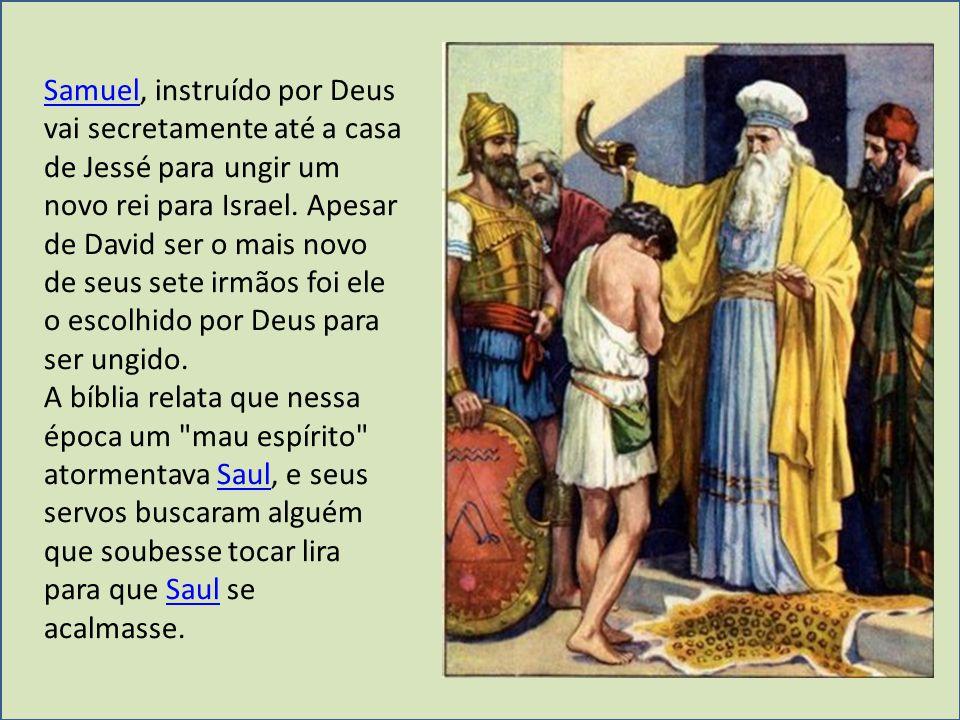 SamuelSamuel, instruído por Deus vai secretamente até a casa de Jessé para ungir um novo rei para Israel. Apesar de David ser o mais novo de seus sete