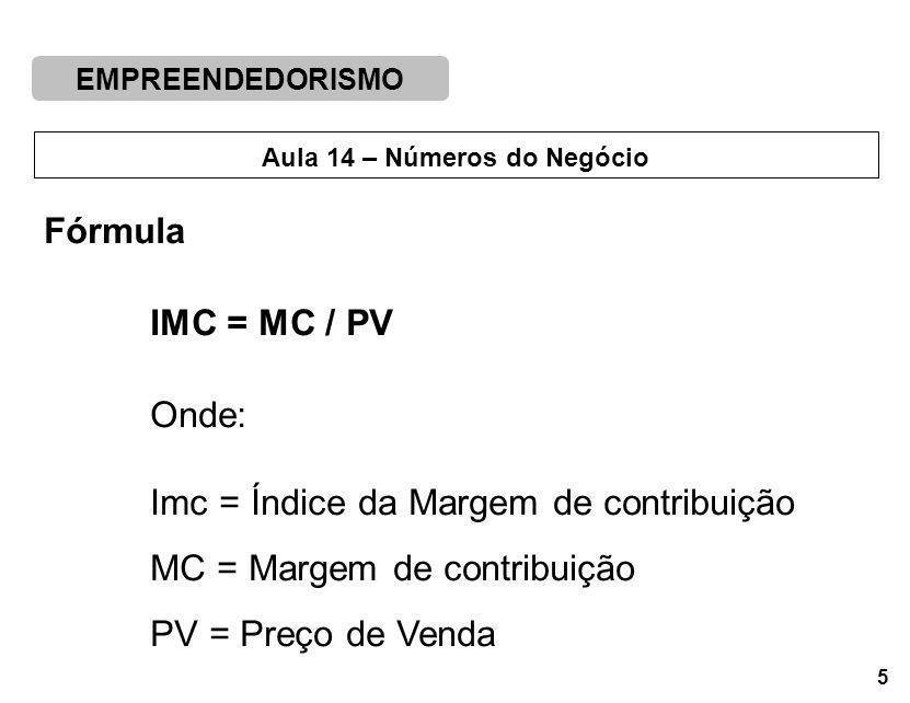 EMPREENDEDORISMO 5 Aula 14 – Números do Negócio Fórmula IMC = MC / PV Onde: Imc = Índice da Margem de contribuição MC = Margem de contribuição PV = Preço de Venda