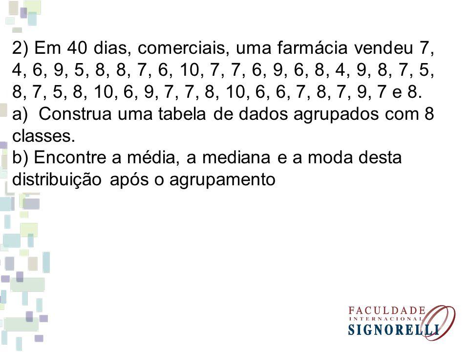 2) Em 40 dias, comerciais, uma farmácia vendeu 7, 4, 6, 9, 5, 8, 8, 7, 6, 10, 7, 7, 6, 9, 6, 8, 4, 9, 8, 7, 5, 8, 7, 5, 8, 10, 6, 9, 7, 7, 8, 10, 6, 6
