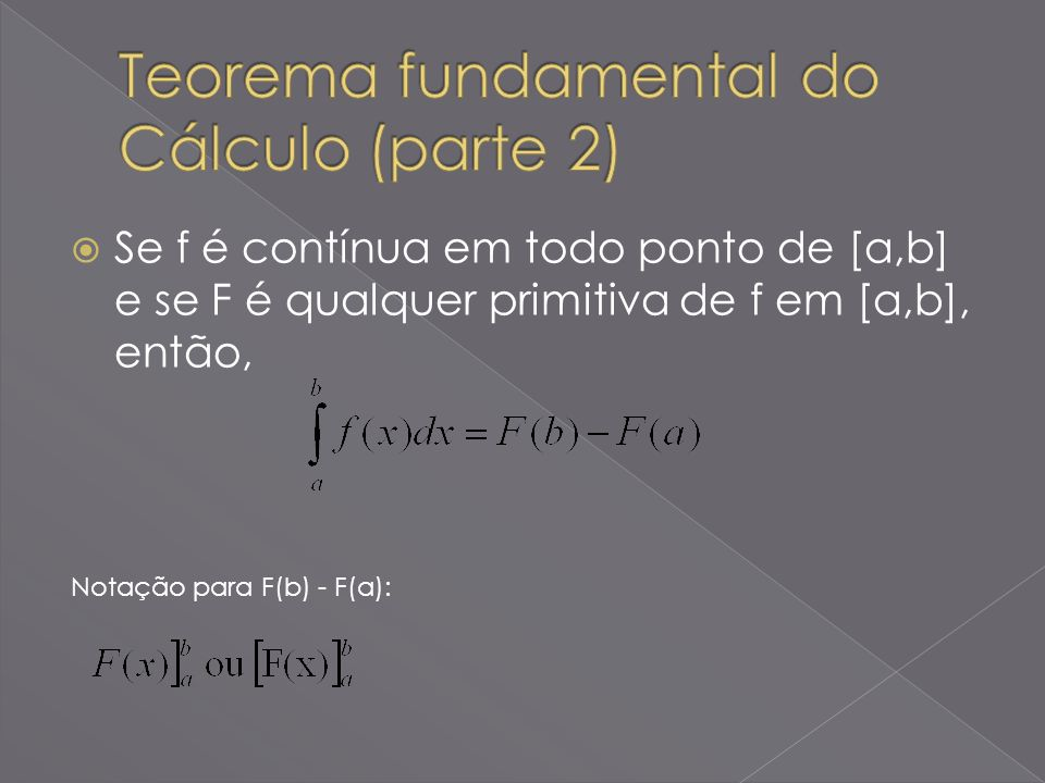 Se f é contínua em todo ponto de [a,b] e se F é qualquer primitiva de f em [a,b], então, Notação para F(b) - F(a):