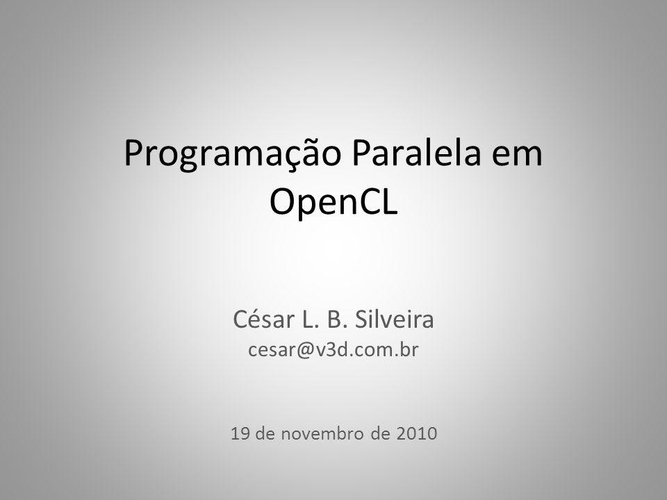 Programação Paralela em OpenCL César L. B. Silveira cesar@v3d.com.br 19 de novembro de 2010