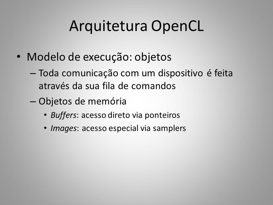Arquitetura OpenCL Modelo de execução: objetos – Toda comunicação com um dispositivo é feita através da sua fila de comandos – Objetos de memória Buff