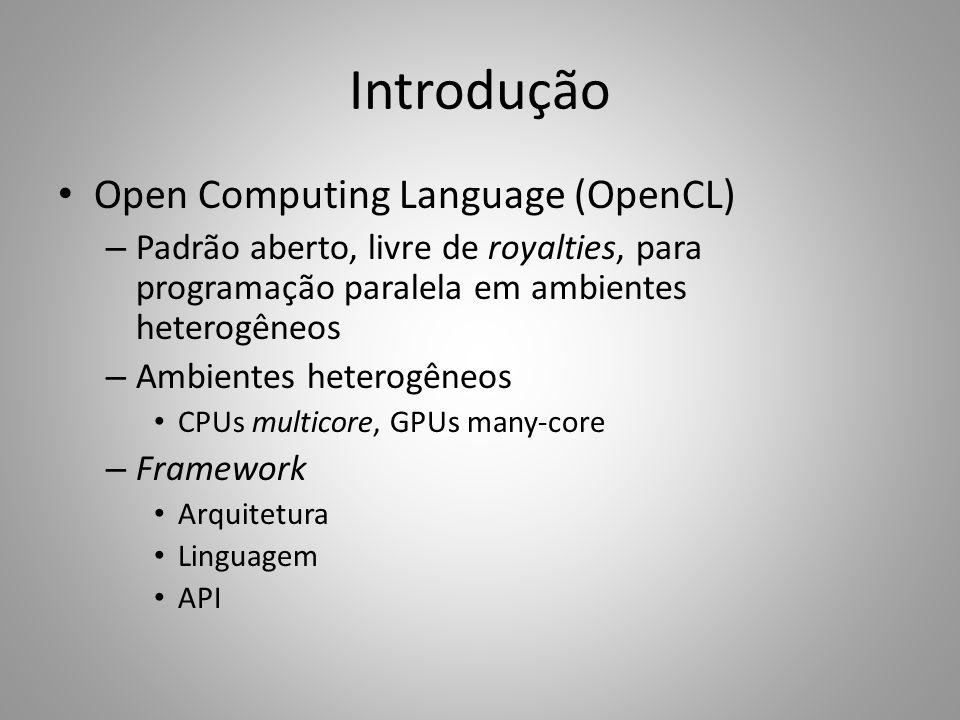 Introdução Open Computing Language (OpenCL) – Padrão aberto, livre de royalties, para programação paralela em ambientes heterogêneos – Ambientes heterogêneos CPUs multicore, GPUs many-core – Framework Arquitetura Linguagem API