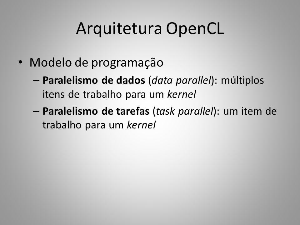 Arquitetura OpenCL Modelo de programação – Paralelismo de dados (data parallel): múltiplos itens de trabalho para um kernel – Paralelismo de tarefas (task parallel): um item de trabalho para um kernel
