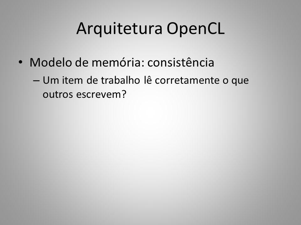 Arquitetura OpenCL Modelo de memória: consistência – Um item de trabalho lê corretamente o que outros escrevem?