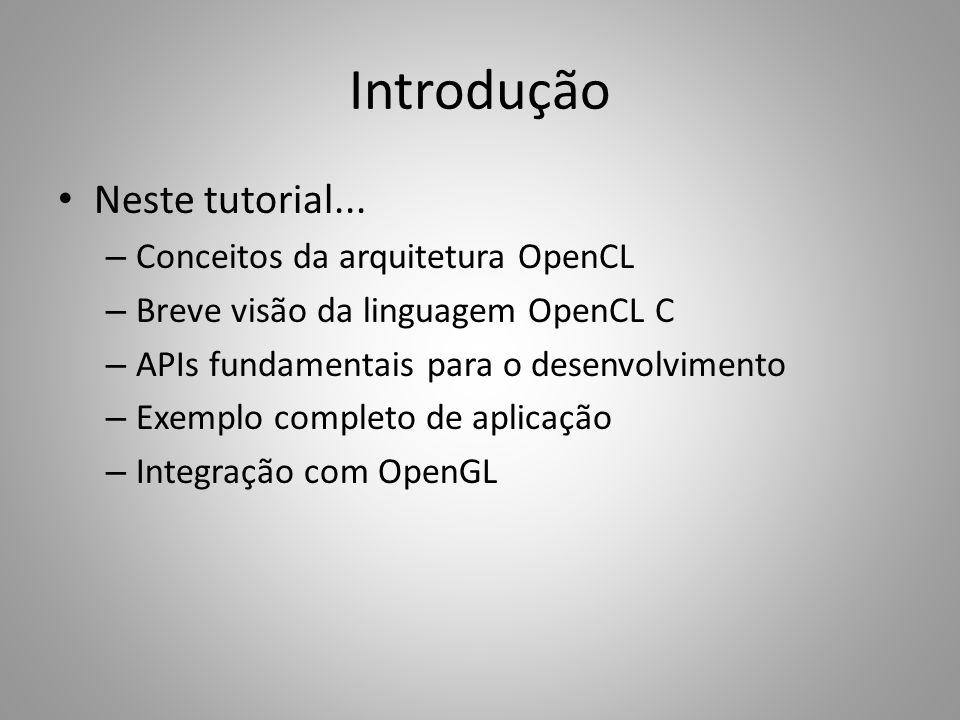 Introdução Neste tutorial... – Conceitos da arquitetura OpenCL – Breve visão da linguagem OpenCL C – APIs fundamentais para o desenvolvimento – Exempl