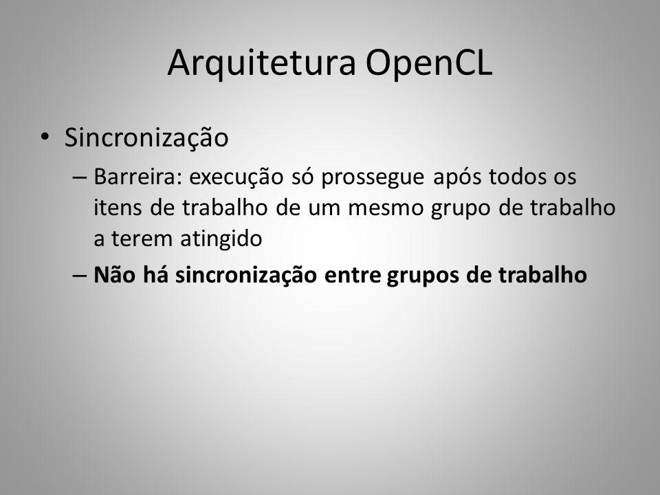 Arquitetura OpenCL Sincronização – Barreira: execução só prossegue após todos os itens de trabalho de um mesmo grupo de trabalho a terem atingido – Não há sincronização entre grupos de trabalho