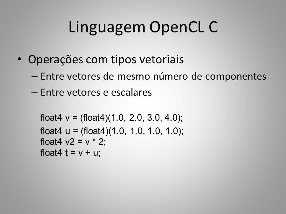 Linguagem OpenCL C Operações com tipos vetoriais – Entre vetores de mesmo número de componentes – Entre vetores e escalares float4 v = (float4)(1.0, 2