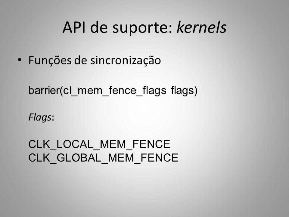 API de suporte: kernels Funções de sincronização barrier(cl_mem_fence_flags flags) Flags: CLK_LOCAL_MEM_FENCE CLK_GLOBAL_MEM_FENCE
