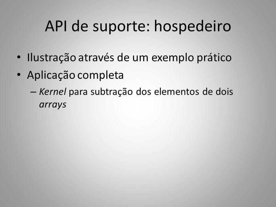 API de suporte: hospedeiro Ilustração através de um exemplo prático Aplicação completa – Kernel para subtração dos elementos de dois arrays