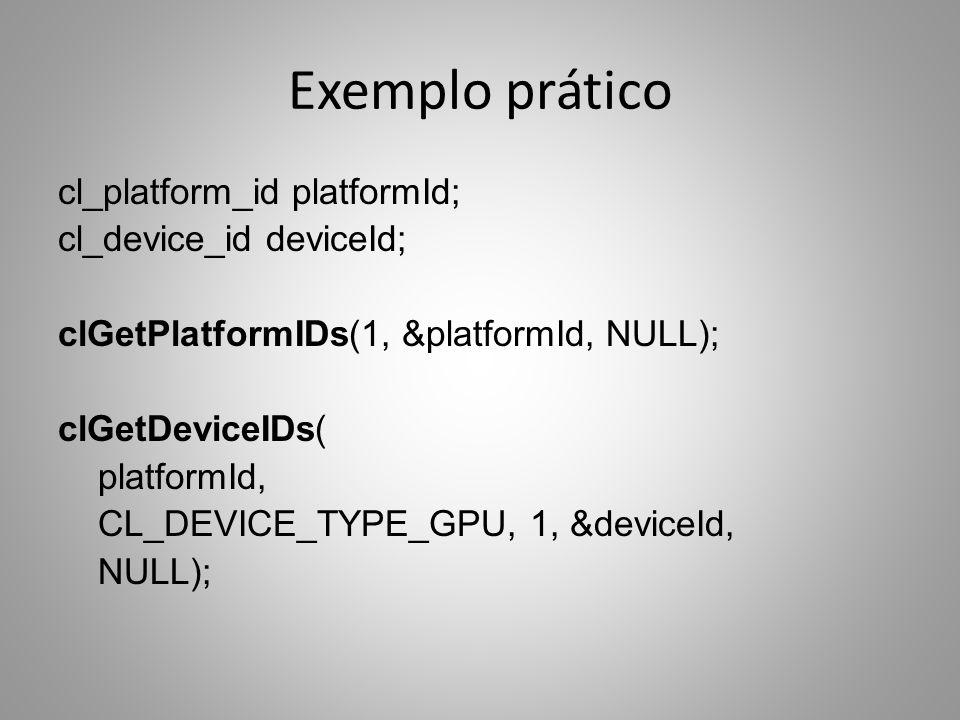 Exemplo prático cl_platform_id platformId; cl_device_id deviceId; clGetPlatformIDs(1, &platformId, NULL); clGetDeviceIDs( platformId, CL_DEVICE_TYPE_GPU, 1, &deviceId, NULL);