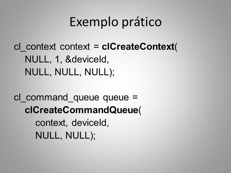 Exemplo prático cl_context context = clCreateContext( NULL, 1, &deviceId, NULL, NULL, NULL); cl_command_queue queue = clCreateCommandQueue( context, d
