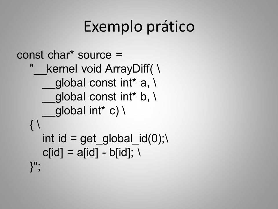 Exemplo prático const char* source = __kernel void ArrayDiff( \ __global const int* a, \ __global const int* b, \ __global int* c) \ { \ int id = get_global_id(0);\ c[id] = a[id] - b[id]; \ } ;