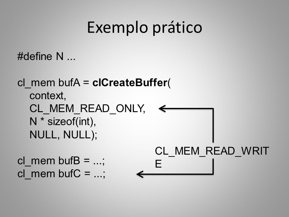 Exemplo prático #define N... cl_mem bufA = clCreateBuffer( context, CL_MEM_READ_ONLY, N * sizeof(int), NULL, NULL); cl_mem bufB =...; cl_mem bufC =...
