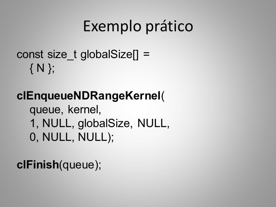 Exemplo prático const size_t globalSize[] = { N }; clEnqueueNDRangeKernel( queue, kernel, 1, NULL, globalSize, NULL, 0, NULL, NULL); clFinish(queue);