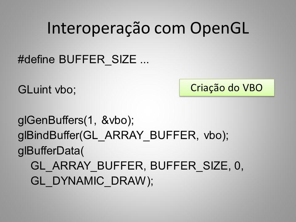 Interoperação com OpenGL #define BUFFER_SIZE... GLuint vbo; glGenBuffers(1, &vbo); glBindBuffer(GL_ARRAY_BUFFER, vbo); glBufferData( GL_ARRAY_BUFFER,