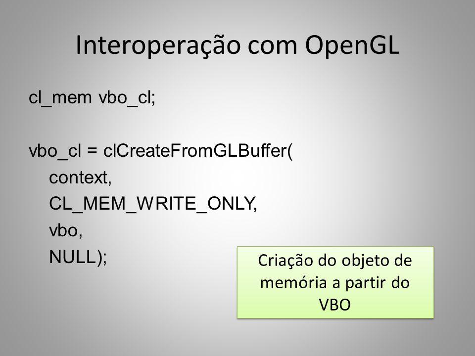 Interoperação com OpenGL cl_mem vbo_cl; vbo_cl = clCreateFromGLBuffer( context, CL_MEM_WRITE_ONLY, vbo, NULL); Criação do objeto de memória a partir do VBO