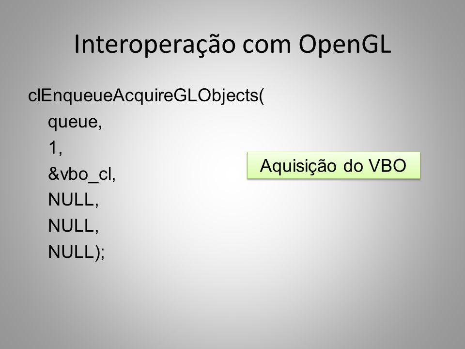 Interoperação com OpenGL clEnqueueAcquireGLObjects( queue, 1, &vbo_cl, NULL, NULL); Aquisição do VBO