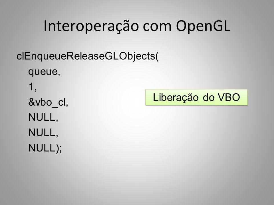 Interoperação com OpenGL clEnqueueReleaseGLObjects( queue, 1, &vbo_cl, NULL, NULL); Liberação do VBO