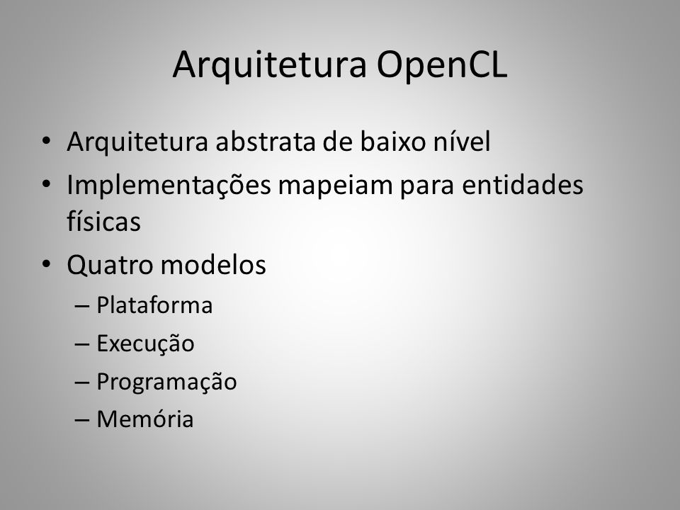 Arquitetura OpenCL Arquitetura abstrata de baixo nível Implementações mapeiam para entidades físicas Quatro modelos – Plataforma – Execução – Programa
