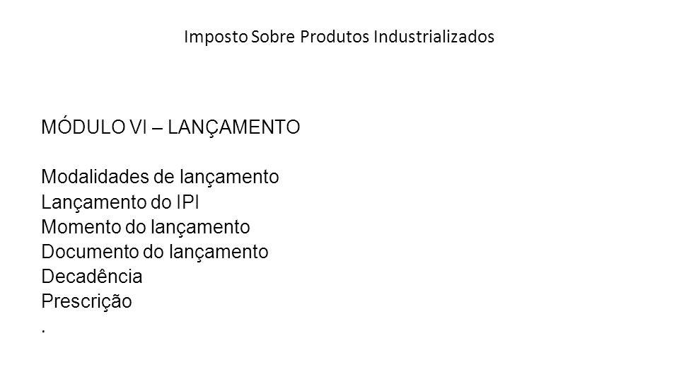 Imposto Sobre Produtos Industrializados MÓDULO VI – LANÇAMENTO Modalidades de lançamento Lançamento do IPI Momento do lançamento Documento do lançamento Decadência Prescrição.