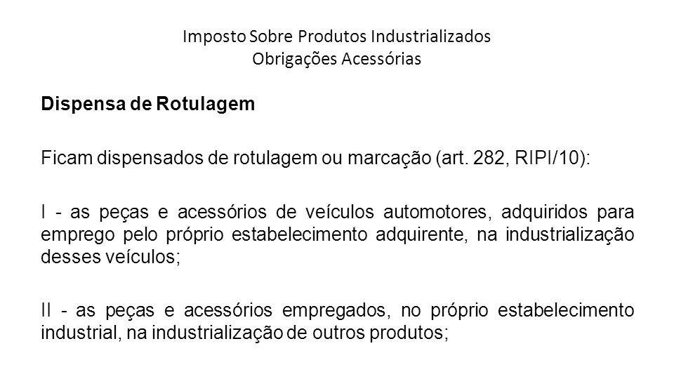 Imposto Sobre Produtos Industrializados Obrigações Acessórias Dispensa de Rotulagem Ficam dispensados de rotulagem ou marcação (art.