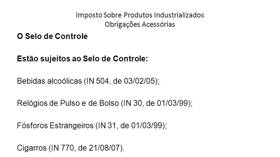 Imposto Sobre Produtos Industrializados Obrigações Acessórias O Selo de Controle Estão sujeitos ao Selo de Controle: Bebidas alcoólicas (IN 504, de 03/02/05); Relógios de Pulso e de Bolso (IN 30, de 01/03/99); Fósforos Estrangeiros (IN 31, de 01/03/99); Cigarros (IN 770, de 21/08/07).