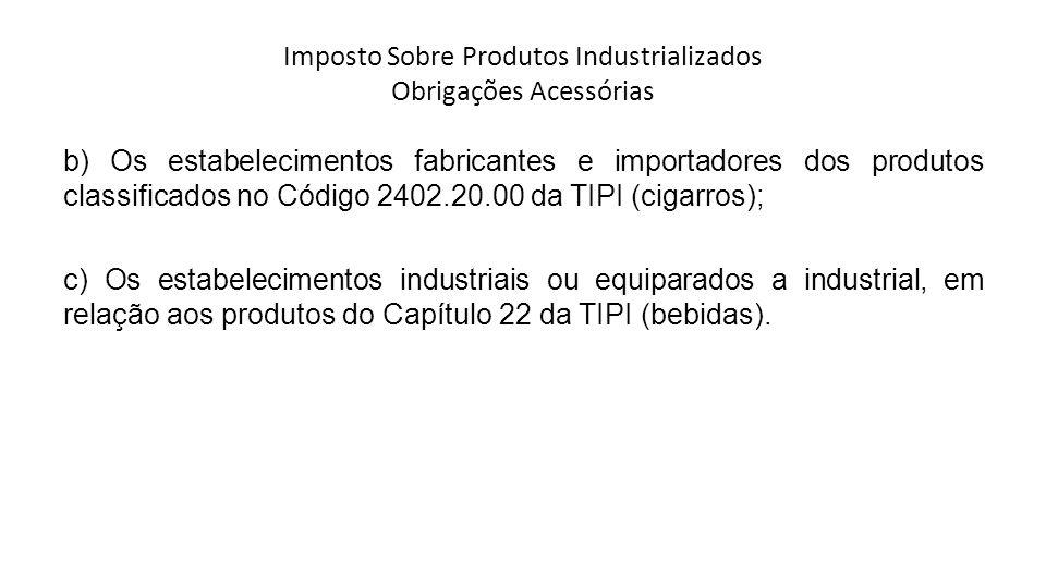 Imposto Sobre Produtos Industrializados Obrigações Acessórias b) Os estabelecimentos fabricantes e importadores dos produtos classificados no Código 2402.20.00 da TIPI (cigarros); c) Os estabelecimentos industriais ou equiparados a industrial, em relação aos produtos do Capítulo 22 da TIPI (bebidas).