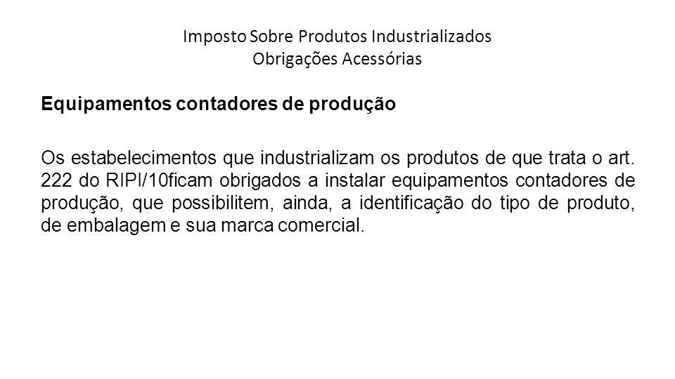 Imposto Sobre Produtos Industrializados Obrigações Acessórias Equipamentos contadores de produção Os estabelecimentos que industrializam os produtos de que trata o art.