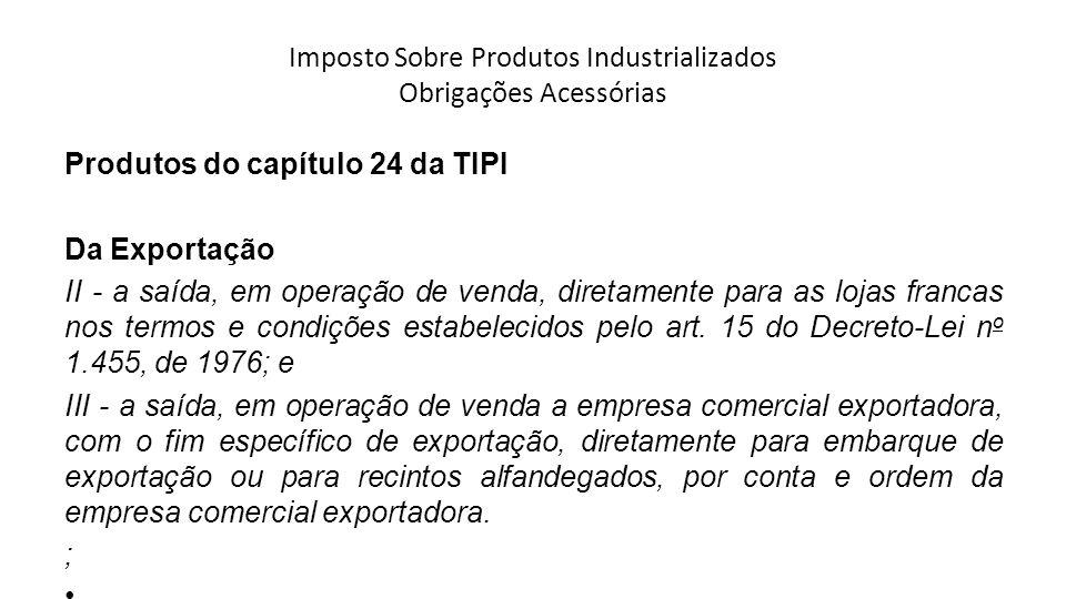 Imposto Sobre Produtos Industrializados Obrigações Acessórias Produtos do capítulo 24 da TIPI Da Exportação II - a saída, em operação de venda, diretamente para as lojas francas nos termos e condições estabelecidos pelo art.