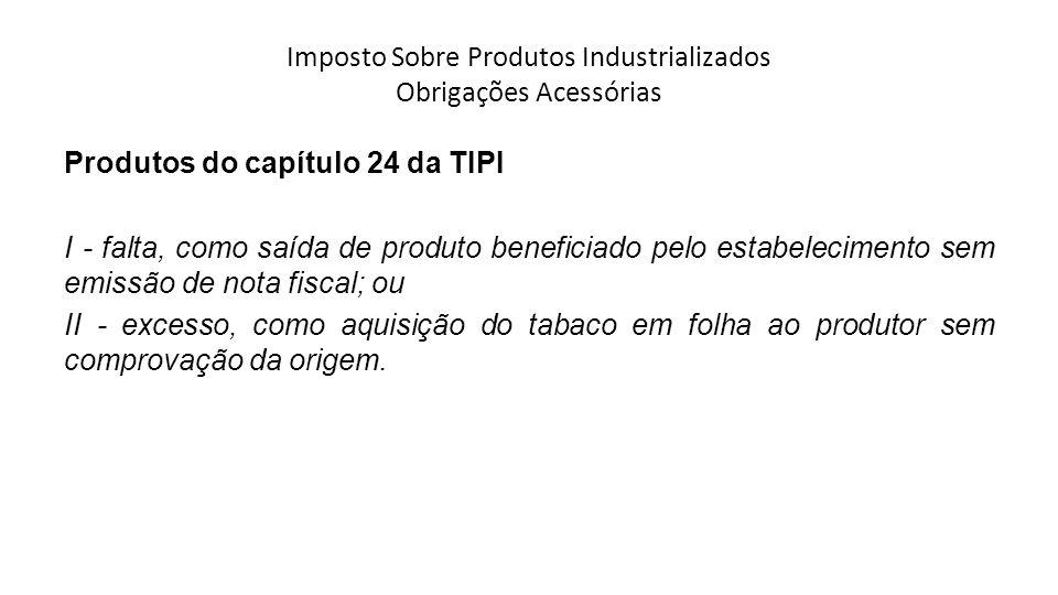 Imposto Sobre Produtos Industrializados Obrigações Acessórias Produtos do capítulo 24 da TIPI I - falta, como saída de produto beneficiado pelo estabelecimento sem emissão de nota fiscal; ou II - excesso, como aquisição do tabaco em folha ao produtor sem comprovação da origem.