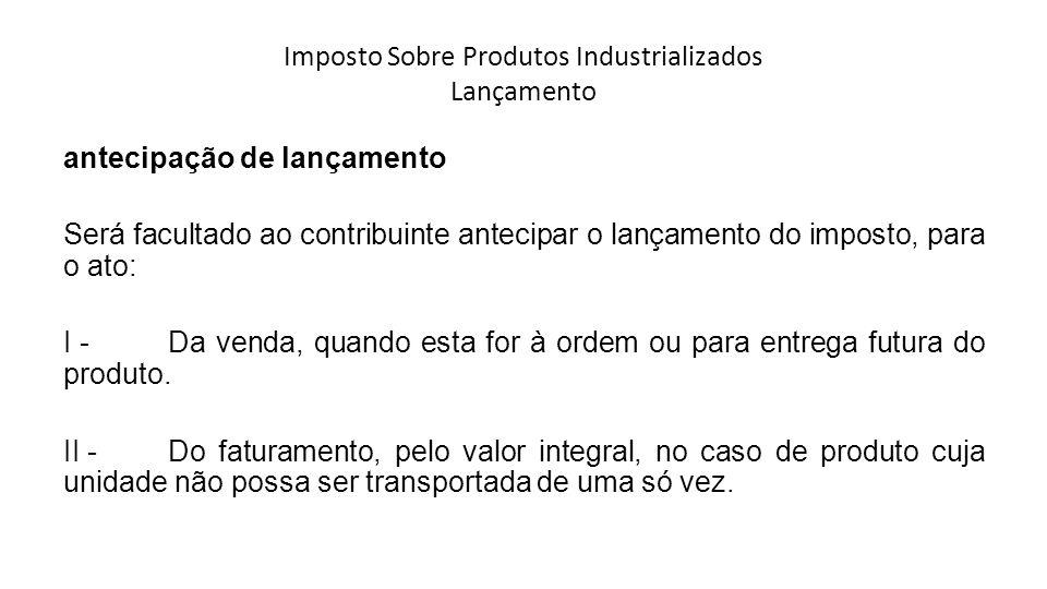 Imposto Sobre Produtos Industrializados Lançamento antecipação de lançamento Será facultado ao contribuinte antecipar o lançamento do imposto, para o ato: I - Da venda, quando esta for à ordem ou para entrega futura do produto.