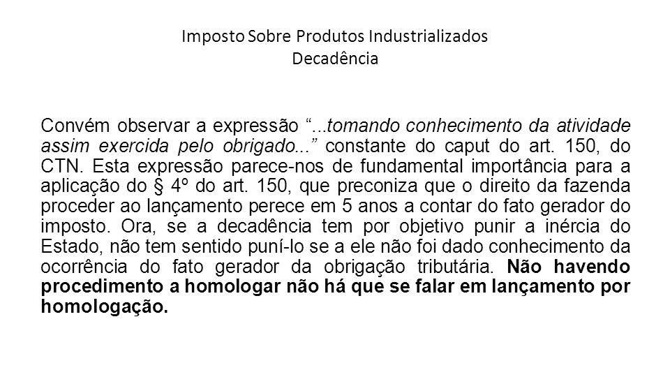 Imposto Sobre Produtos Industrializados Decadência Convém observar a expressão...tomando conhecimento da atividade assim exercida pelo obrigado...