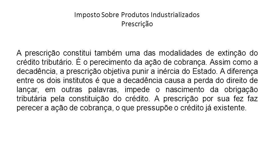 Imposto Sobre Produtos Industrializados Prescrição A prescrição constitui também uma das modalidades de extinção do crédito tributário.