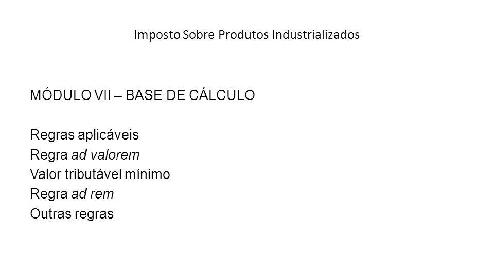 Imposto Sobre Produtos Industrializados MÓDULO VII – BASE DE CÁLCULO Regras aplicáveis Regra ad valorem Valor tributável mínimo Regra ad rem Outras regras