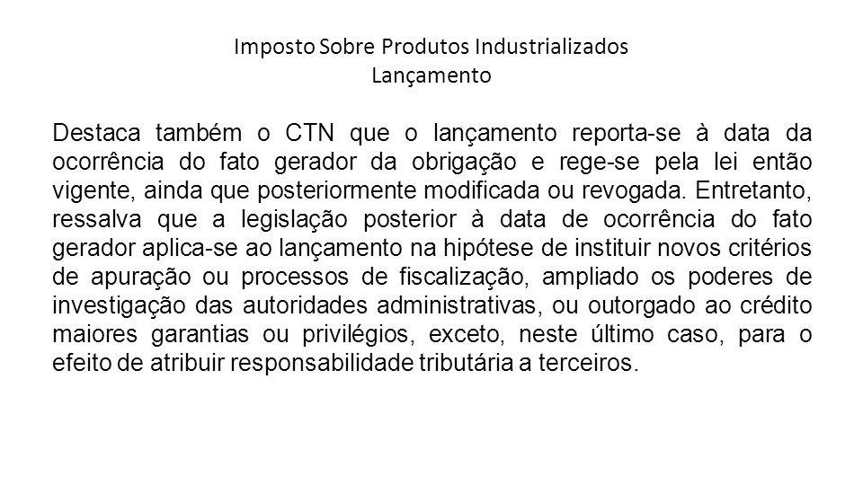 Imposto Sobre Produtos Industrializados Lançamento Destaca também o CTN que o lançamento reporta-se à data da ocorrência do fato gerador da obrigação e rege-se pela lei então vigente, ainda que posteriormente modificada ou revogada.