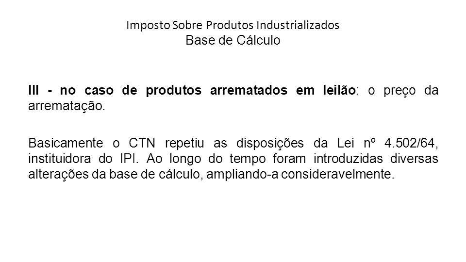 Imposto Sobre Produtos Industrializados Base de Cálculo III - no caso de produtos arrematados em leilão: o preço da arrematação.