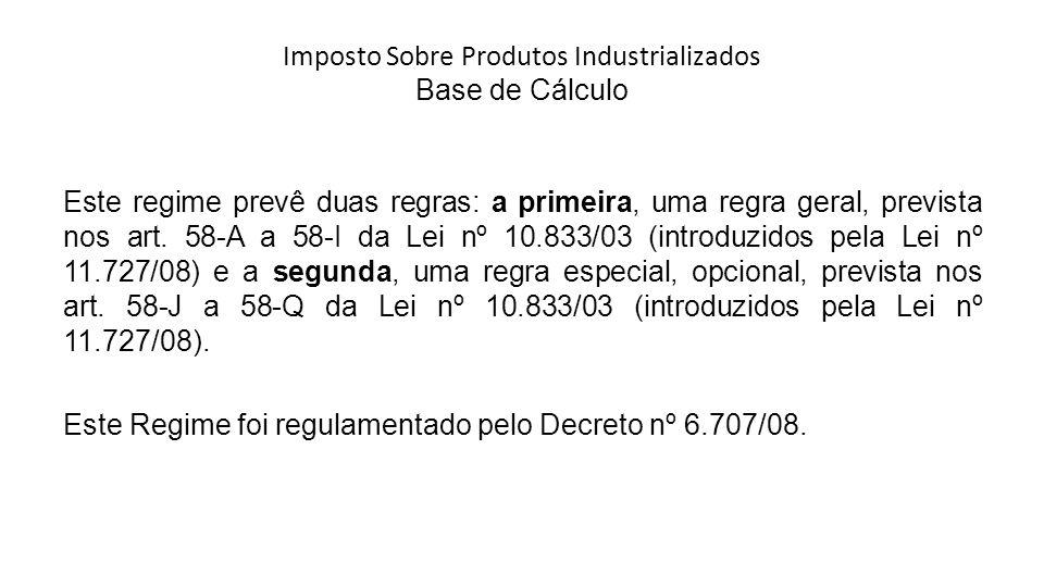Imposto Sobre Produtos Industrializados Base de Cálculo Este regime prevê duas regras: a primeira, uma regra geral, prevista nos art.